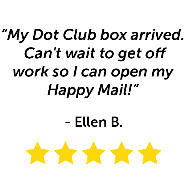 """""""My Dot Club box arrived. Can't wait to get off work so I can open my happy mail!"""" - Ellen B."""